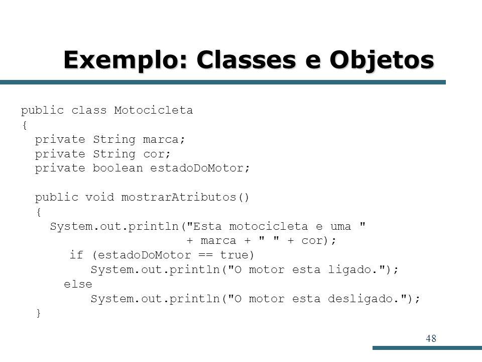 48 Exemplo: Classes e Objetos public class Motocicleta { private String marca; private String cor; private boolean estadoDoMotor; public void mostrarA