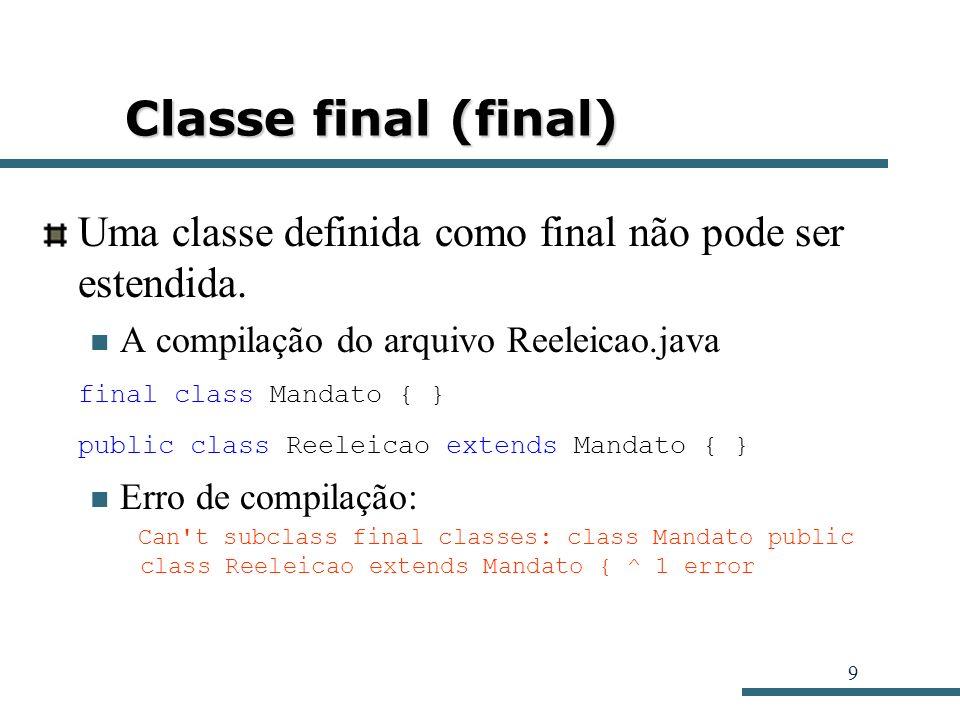 9 Classe final (final) Uma classe definida como final não pode ser estendida. A compilação do arquivo Reeleicao.java final class Mandato { } public cl