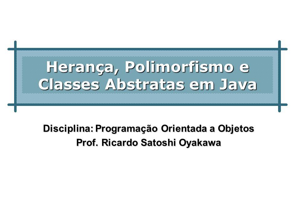 Herança, Polimorfismo e Classes Abstratas em Java Disciplina: Programação Orientada a Objetos Prof. Ricardo Satoshi Oyakawa