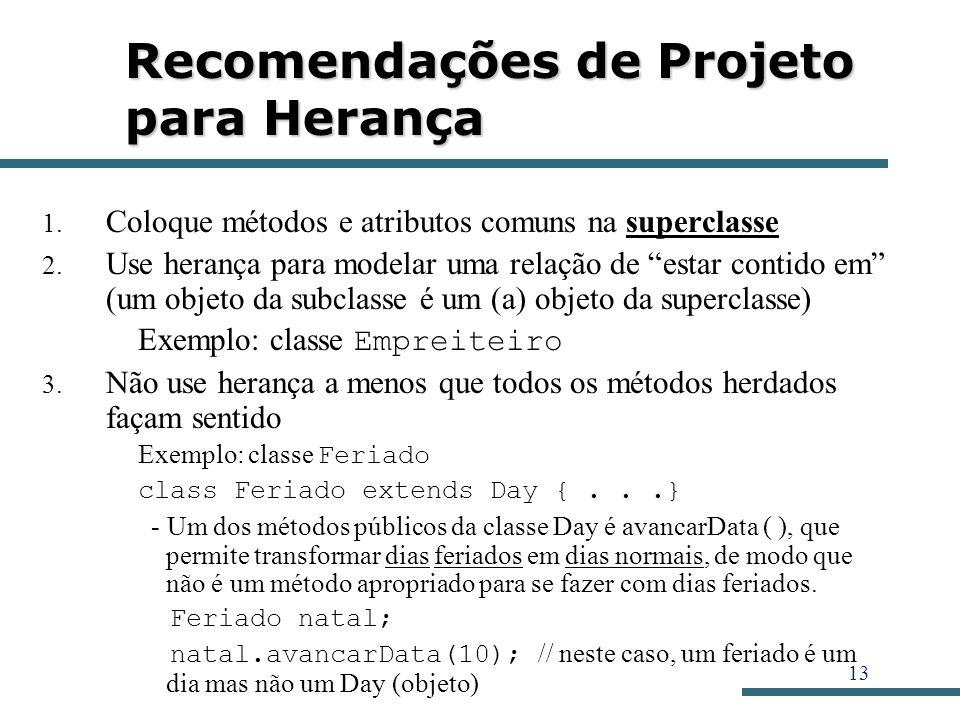 13 Recomendações de Projeto para Herança 1. Coloque métodos e atributos comuns na superclasse 2. Use herança para modelar uma relação de estar contido