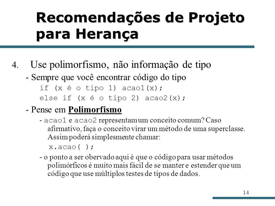 14 Recomendações de Projeto para Herança 4. Use polimorfismo, não informação de tipo - Sempre que você encontrar código do tipo if (x é o tipo 1) acao