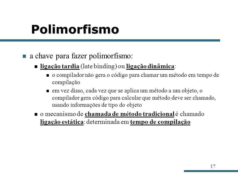 17 Polimorfismo a chave para fazer polimorfismo: ligação tardia (late binding) ou ligação dinâmica: o compilador não gera o código para chamar um méto