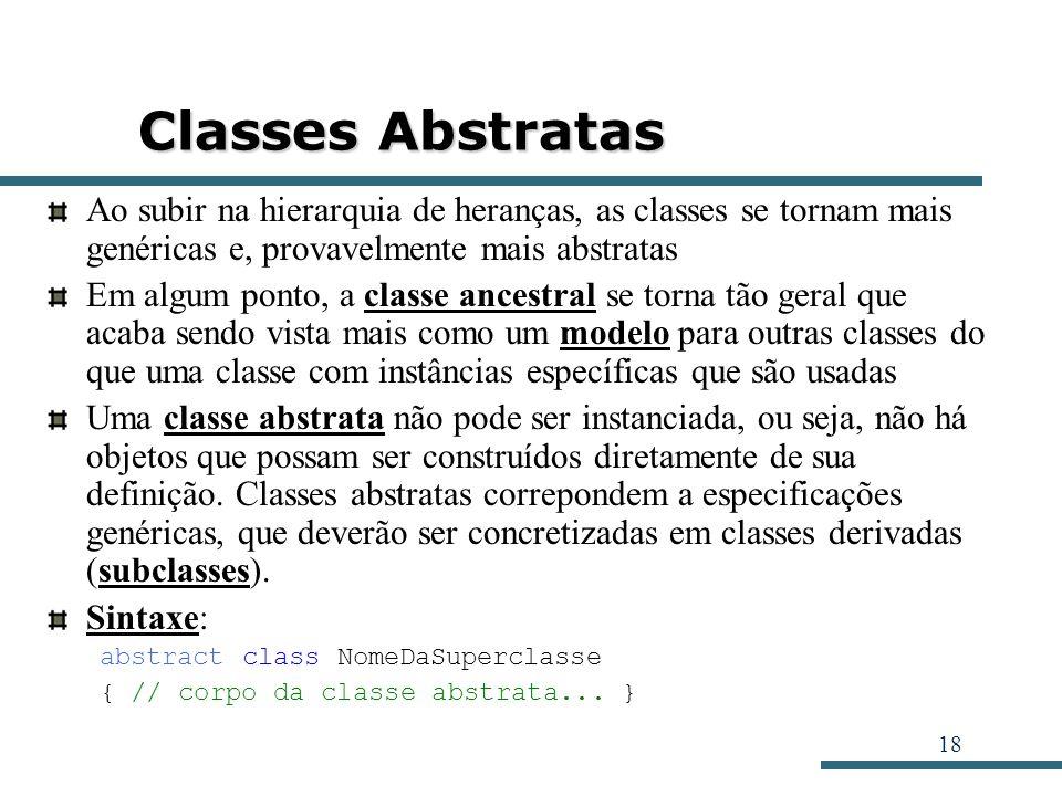 18 Classes Abstratas Ao subir na hierarquia de heranças, as classes se tornam mais genéricas e, provavelmente mais abstratas Em algum ponto, a classe