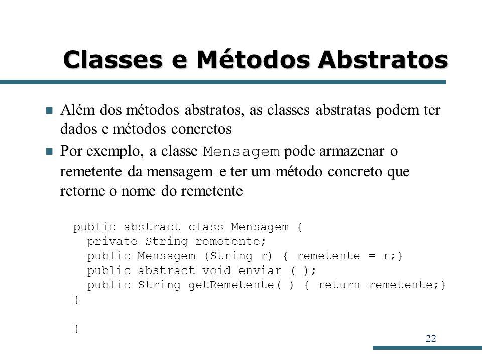 22 Classes e Métodos Abstratos Além dos métodos abstratos, as classes abstratas podem ter dados e métodos concretos Por exemplo, a classe Mensagem pod