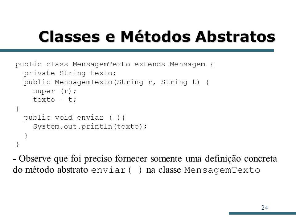 24 Classes e Métodos Abstratos public class MensagemTexto extends Mensagem { private String texto; public MensagemTexto(String r, String t) { super (r