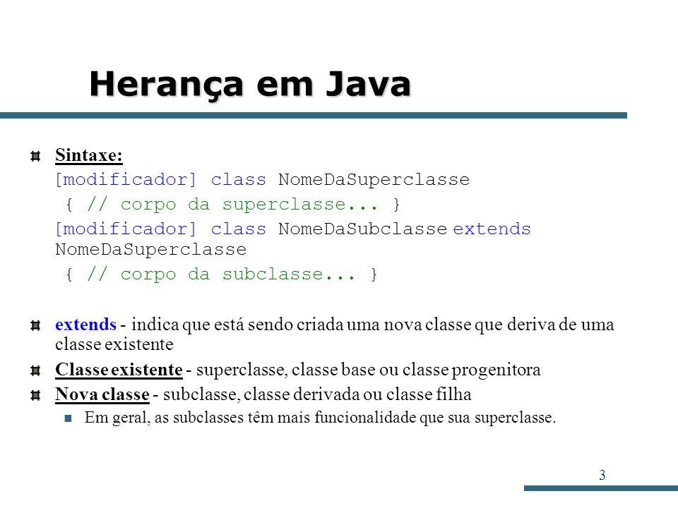 3 Herança em Java Sintaxe: [modificador] class NomeDaSuperclasse { // corpo da superclasse... } [modificador] class NomeDaSubclasse extends NomeDaSupe