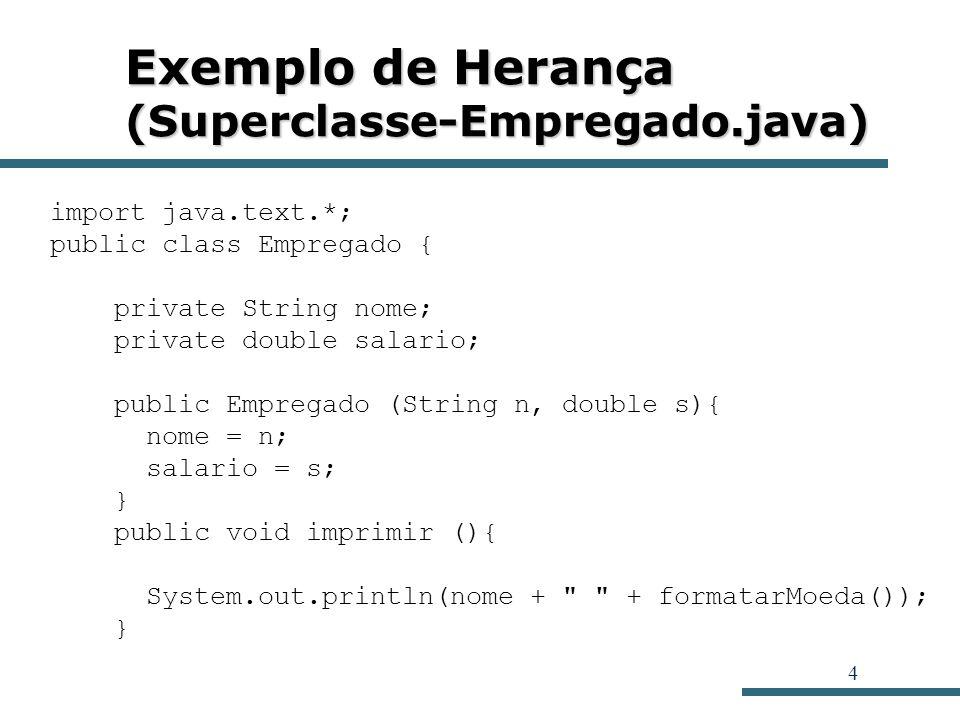 5 Exemplo de Herança (Superclasse-Empregado.java) public void aumentarSalario (double porPercentual){ salario *= 1 + porPercentual / 100; } public String formatarMoeda (){ NumberFormat nf = NumberFormat.getCurrencyInstance(); nf.setMinimumFractionDigits (2); String formatoMoeda = String.valueOf(nf.format(salario)); return formatoMoeda; }