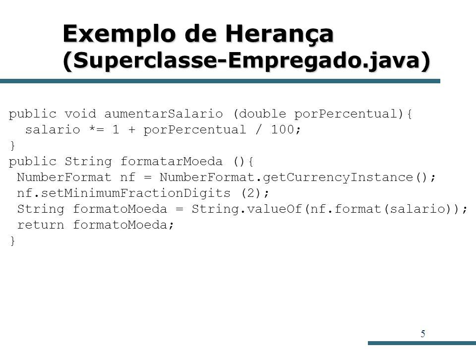 6 Exemplo de Herança (Superclasse-Empregado.java) public static void main (String args []){ Empregado [] e = new Empregado [3]; e[0] = new Empregado ( Harry Hacker , 3500); e[1] = new Empregado ( Carl Cracker , 7500); e[2] = new Empregado ( Tony Tester , 3800); int i; for (i = 0; i < 3; i++) e[i].imprimir(); System.out.println( ****************************** ); for (i = 0; i < 3; i++){ e[i].aumentarSalario(10); e[i].imprimir(); } }