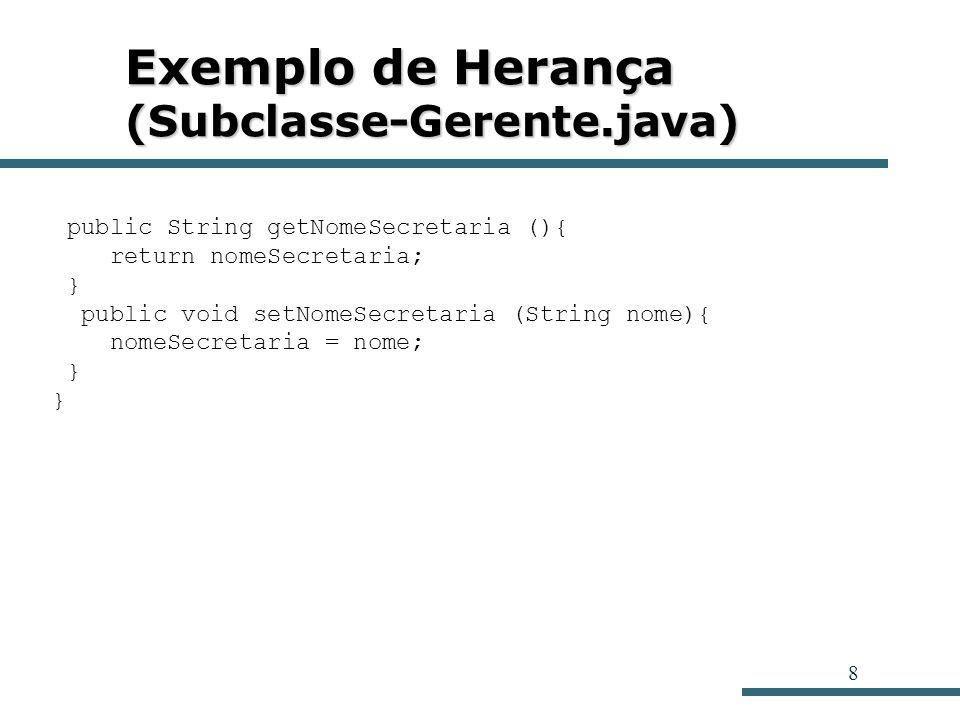 8 Exemplo de Herança (Subclasse-Gerente.java) public String getNomeSecretaria (){ return nomeSecretaria; } public void setNomeSecretaria (String nome)