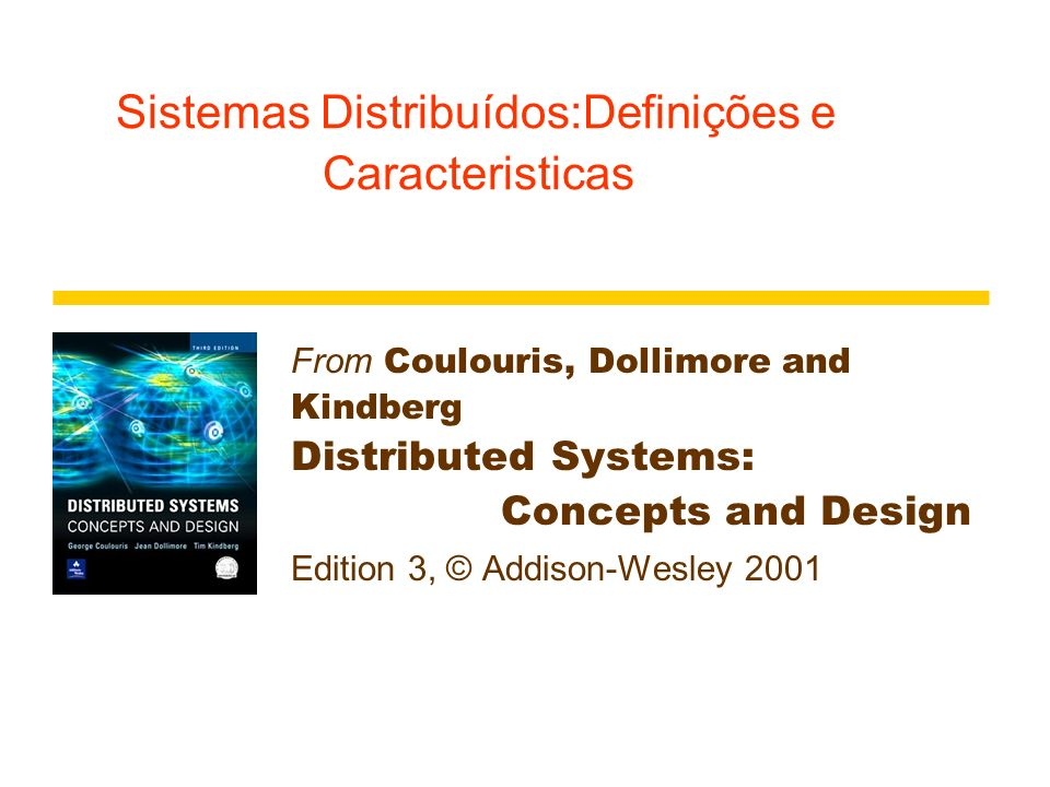 Sistemas Distribuídos: Definições Caracteristicas From Coulouris, Dollimore and Kindberg Distributed Systems: Concepts and Design Edition 3, © Addison-Wesley 2001
