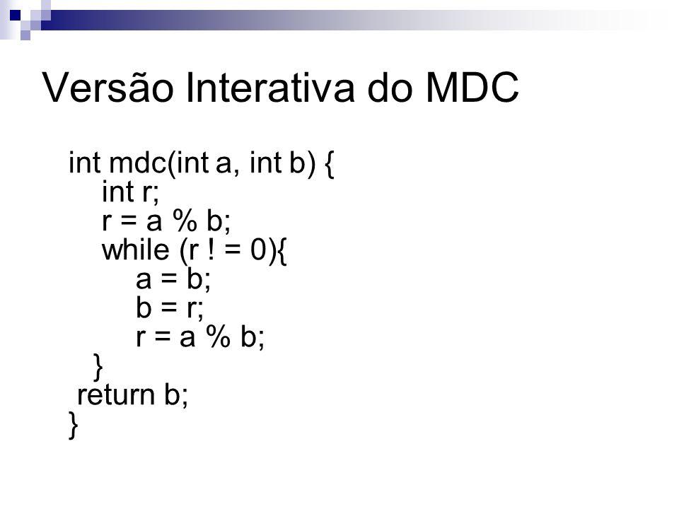 Versão Interativa do MDC int mdc(int a, int b) { int r; r = a % b; while (r ! = 0){ a = b; b = r; r = a % b; } return b; }