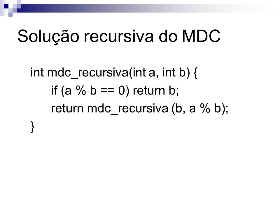 Solução recursiva do MDC int mdc_recursiva(int a, int b) { if (a % b == 0) return b; return mdc_recursiva (b, a % b); }