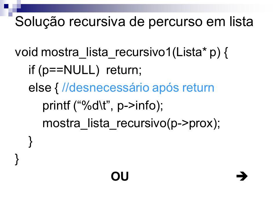 Solução recursiva de percurso em lista void mostra_lista_recursivo1(Lista* p) { if (p==NULL) return; else { //desnecessário após return printf (%d\t,