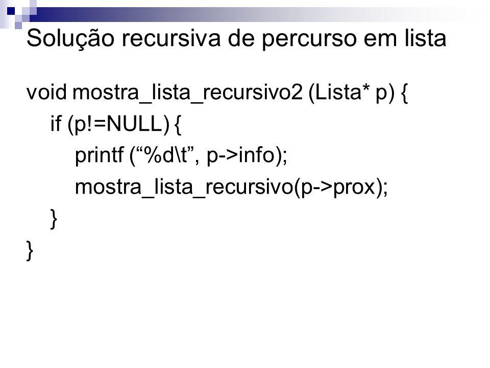 Solução recursiva de percurso em lista void mostra_lista_recursivo2 (Lista* p) { if (p!=NULL) { printf (%d\t, p->info); mostra_lista_recursivo(p->prox