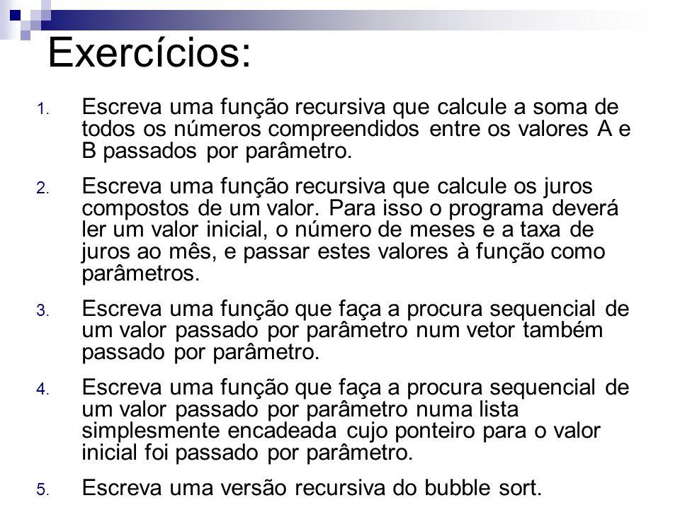 Exercícios: 1. Escreva uma função recursiva que calcule a soma de todos os números compreendidos entre os valores A e B passados por parâmetro. 2. Esc