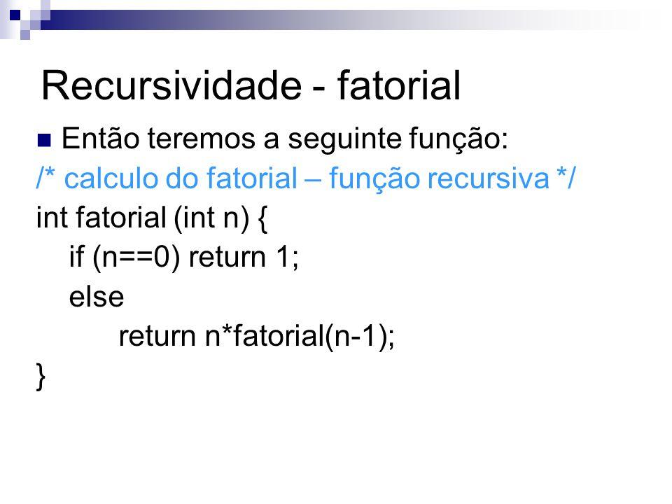 Recursividade - fatorial Então teremos a seguinte função: /* calculo do fatorial – função recursiva */ int fatorial (int n) { if (n==0) return 1; else