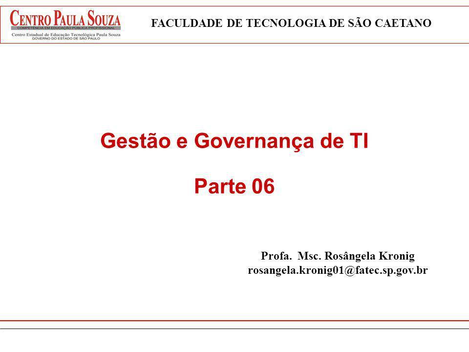 Gestão e Governança de TI Parte 06 FACULDADE DE TECNOLOGIA DE SÃO CAETANO Profa. Msc. Rosângela Kronig rosangela.kronig01@fatec.sp.gov.br