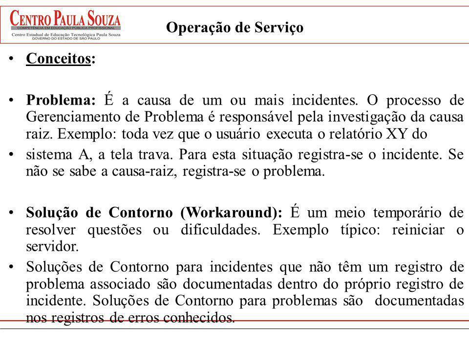 Operação de Serviço Conceitos: Problema: É a causa de um ou mais incidentes. O processo de Gerenciamento de Problema é responsável pela investigação d