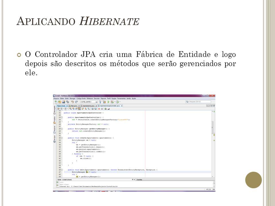 A PLICANDO H IBERNATE O Controlador JPA cria uma Fábrica de Entidade e logo depois são descritos os métodos que serão gerenciados por ele.