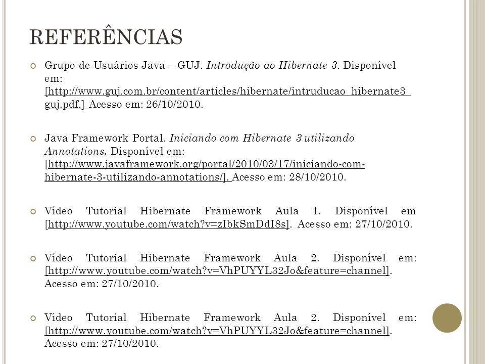 REFERÊNCIAS Grupo de Usuários Java – GUJ. Introdução ao Hibernate 3. Disponível em: [http://www.guj.com.br/content/articles/hibernate/intruducao_hiber