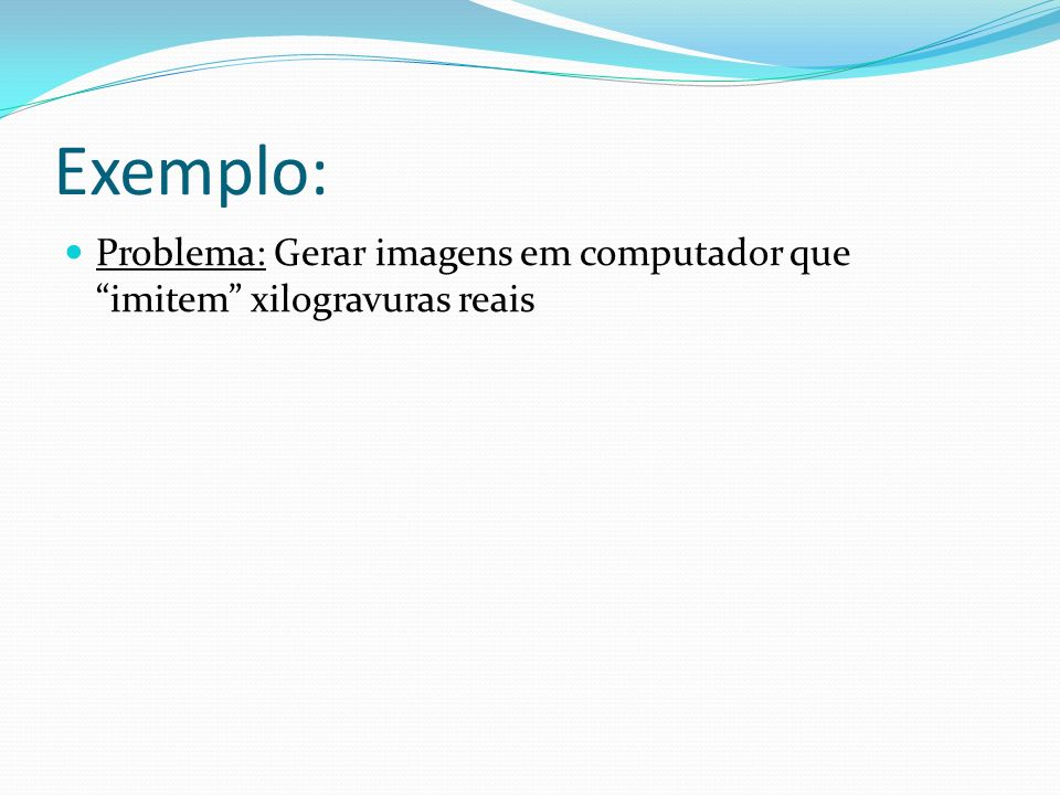Exemplo: Problema: Gerar imagens em computador que imitem xilogravuras reais