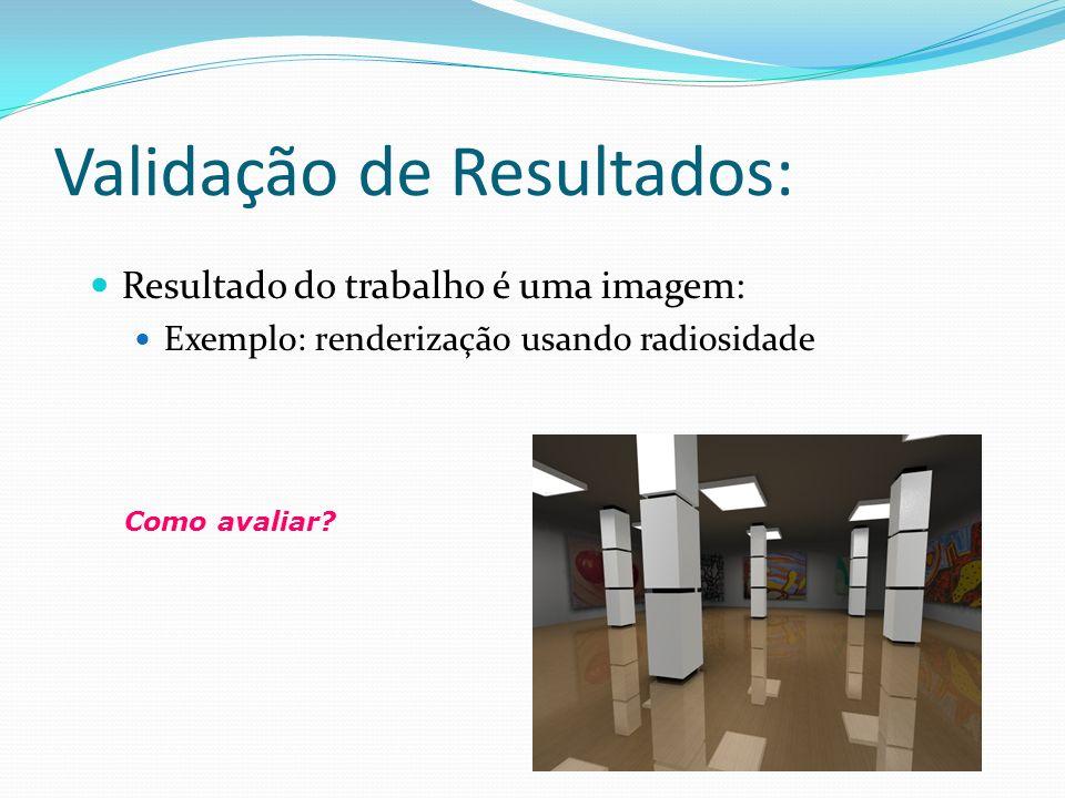 Validação de Resultados: Resultado do trabalho é uma imagem: Exemplo: renderização usando radiosidade Como avaliar?