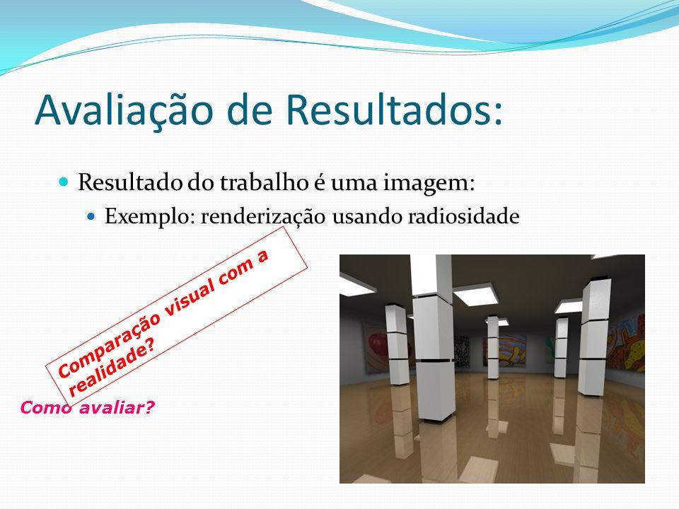 Avaliação de Resultados: Resultado do trabalho é uma imagem: Exemplo: renderização usando radiosidade Como avaliar? Comparação visual com a realidade?