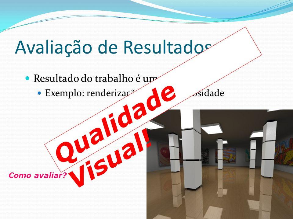 Avaliação de Resultados: Resultado do trabalho é uma imagem: Exemplo: renderização usando radiosidade Como avaliar? Qualidade Visual!