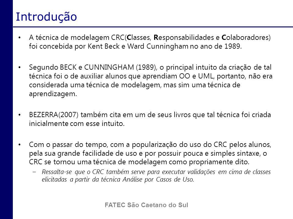 FATEC São Caetano do Sul Introdução (cont.) O uso da técnica de CRC para a criação do modelo de classes tem se mostrado eficaz e muitas vezes equiparável à técnica de Análise por Casos de Uso.