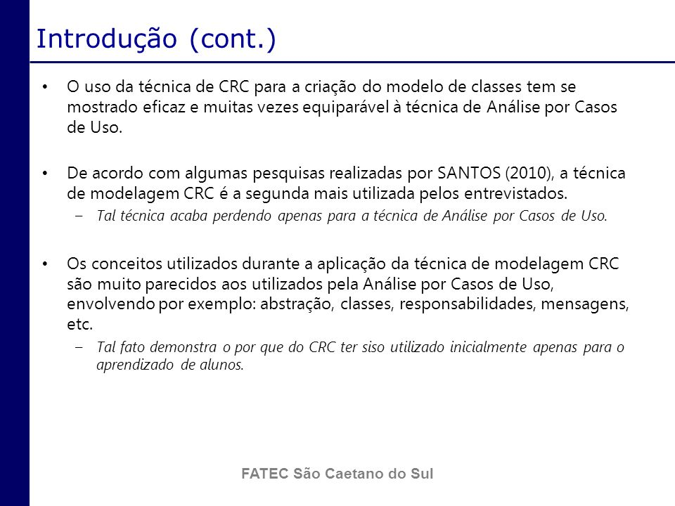 FATEC São Caetano do Sul Introdução (cont.) Basicamente, a técnica de modelagem CRC consiste em dividir a elicitação das classes em diversas sessões a partir da alocação de conjuntos de casos de uso para cada uma.