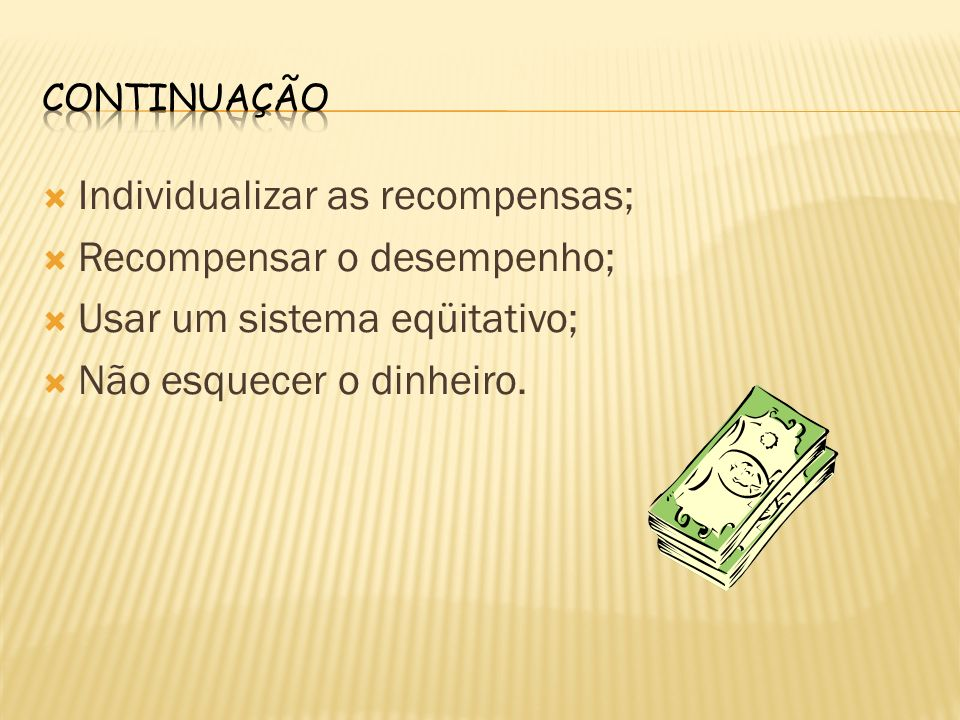 Individualizar as recompensas; Recompensar o desempenho; Usar um sistema eqüitativo; Não esquecer o dinheiro.