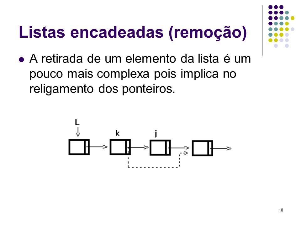 Listas encadeadas (remoção) A retirada de um elemento da lista é um pouco mais complexa pois implica no religamento dos ponteiros. 10