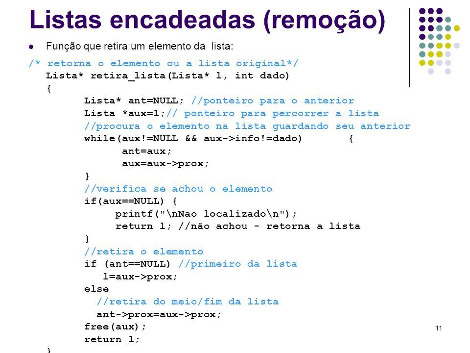 Listas encadeadas (remoção) Função que retira um elemento da lista: /* retorna o elemento ou a lista original*/ Lista* retira_lista(Lista* l, int dado