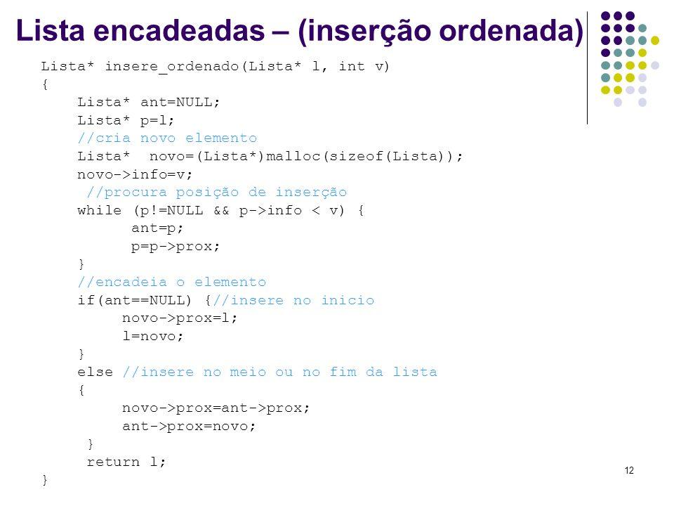 Lista encadeadas – (inserção ordenada) Lista* insere_ordenado(Lista* l, int v) { Lista* ant=NULL; Lista* p=l; //cria novo elemento Lista* novo=(Lista*