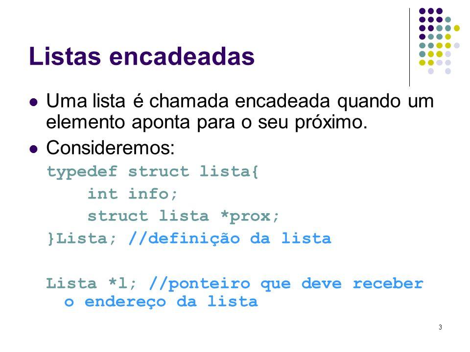 Listas encadeadas Uma lista é chamada encadeada quando um elemento aponta para o seu próximo. Consideremos: typedef struct lista{ int info; struct lis
