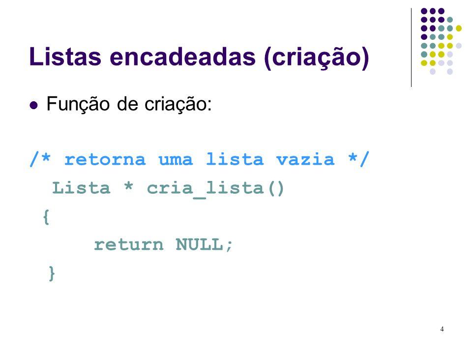 Listas encadeadas (criação) Função de criação: /* retorna uma lista vazia */ Lista * cria_lista() { return NULL; } 4