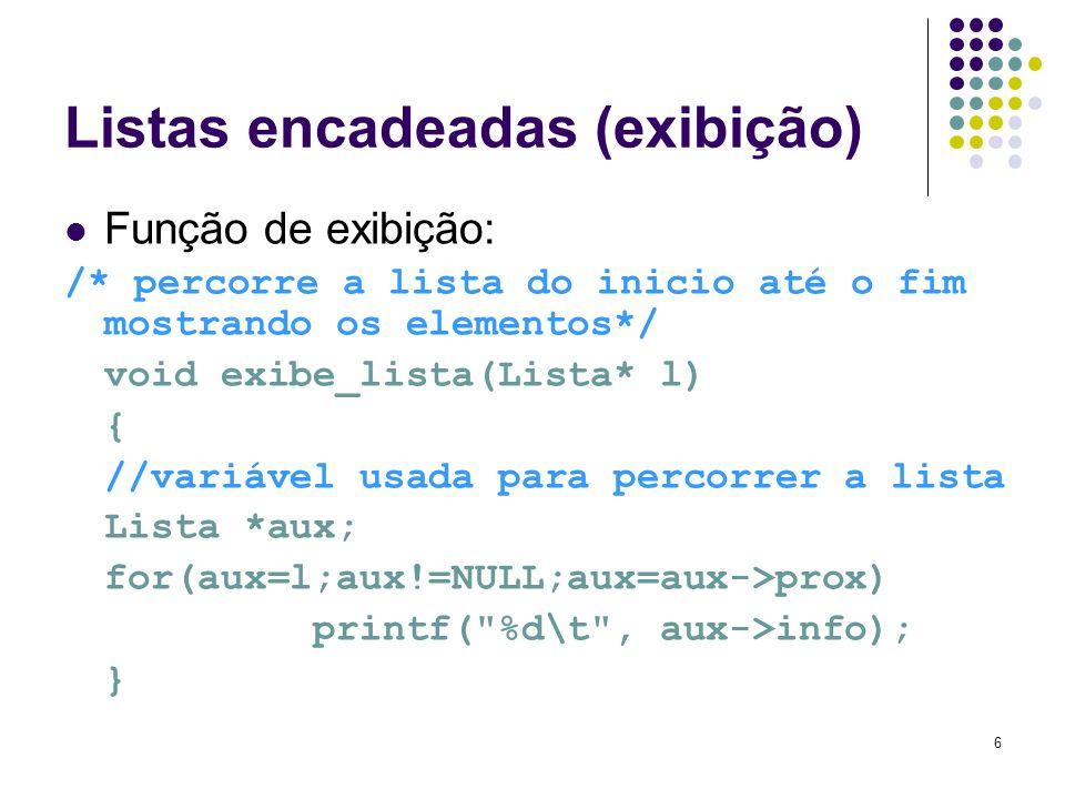 Listas encadeadas (exibição) Função de exibição: /* percorre a lista do inicio até o fim mostrando os elementos*/ void exibe_lista(Lista* l) { //variá