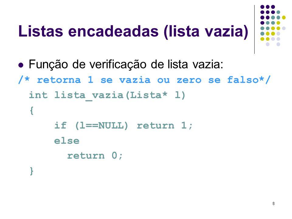 Listas encadeadas (lista vazia) Função de verificação de lista vazia: /* retorna 1 se vazia ou zero se falso*/ int lista_vazia(Lista* l) { if (l==NULL