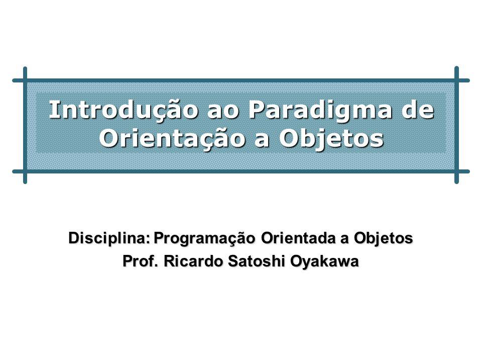 Introdução ao Paradigma de Orientação a Objetos Disciplina: Programação Orientada a Objetos Prof. Ricardo Satoshi Oyakawa