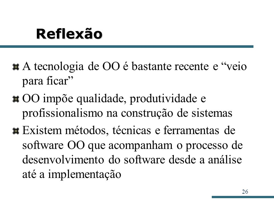26 Reflexão A tecnologia de OO é bastante recente e veio para ficar OO impõe qualidade, produtividade e profissionalismo na construção de sistemas Exi