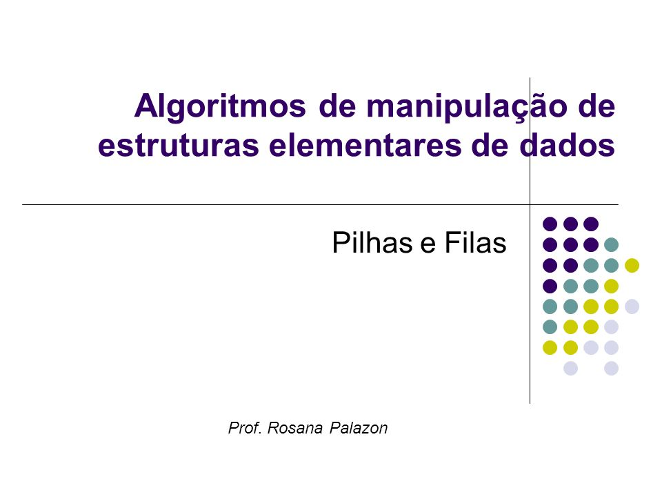 Algoritmos de manipulação de estruturas elementares de dados Pilhas e Filas Prof. Rosana Palazon