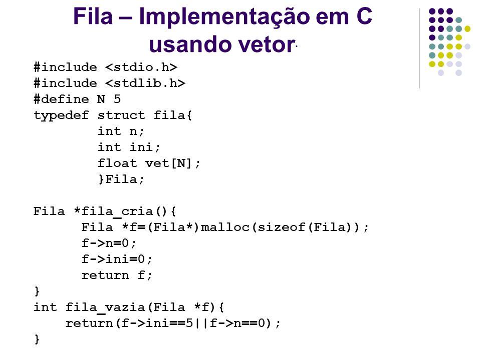 Fila – Implementação em C usando vetor. #include #define N 5 typedef struct fila{ int n; int ini; float vet[N]; }Fila; Fila *fila_cria(){ Fila *f=(Fil