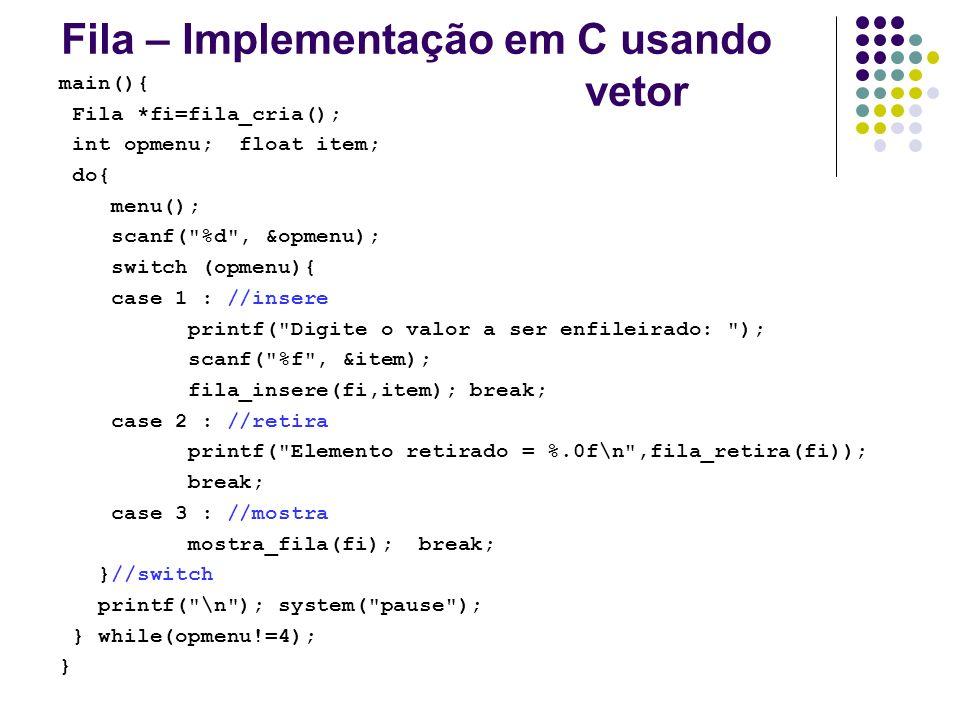 Fila – Implementação em C usando vetor main(){ Fila *fi=fila_cria(); int opmenu; float item; do{ menu(); scanf(
