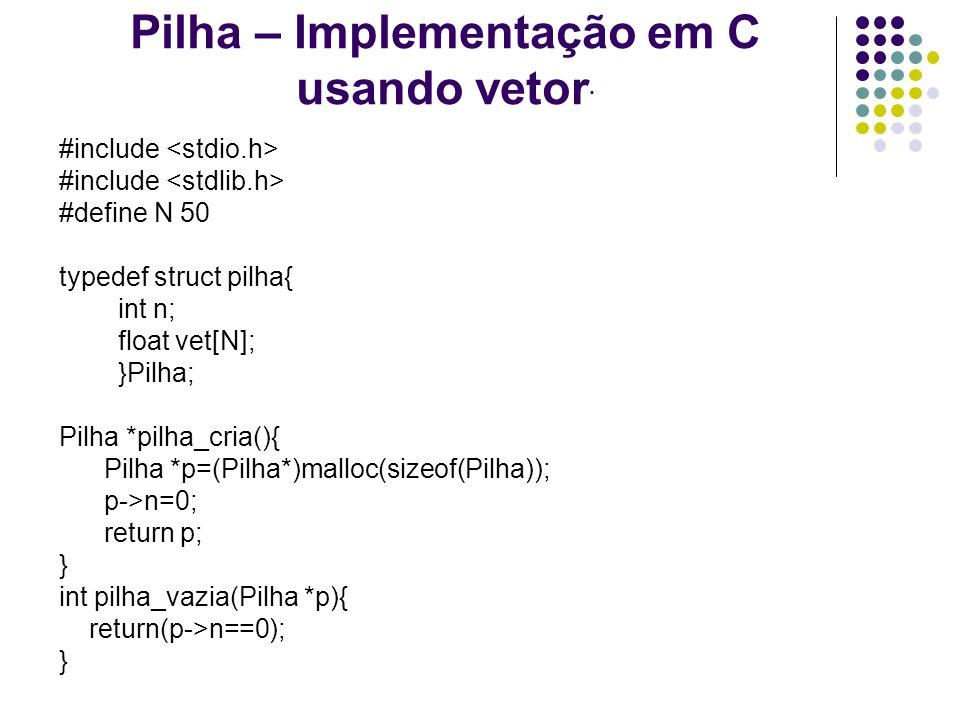 Pilha – Implementação em C usando vetor. #include #define N 50 typedef struct pilha{ int n; float vet[N]; }Pilha; Pilha *pilha_cria(){ Pilha *p=(Pilha