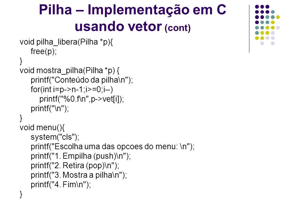 Pilha – Implementação em C usando vetor (cont) void pilha_libera(Pilha *p){ free(p); } void mostra_pilha(Pilha *p) { printf(