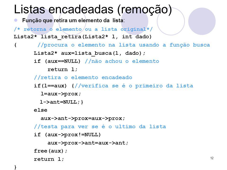 Listas encadeadas (remoção) Função que retira um elemento da lista: /* retorna o elemento ou a lista original*/ Lista2* lista_retira(Lista2* l, int da