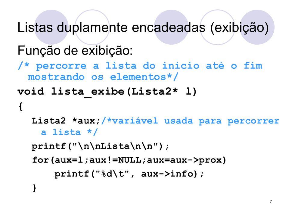 Listas duplamente encadeadas (exibição) Função de exibição: /* percorre a lista do inicio até o fim mostrando os elementos*/ void lista_exibe(Lista2*
