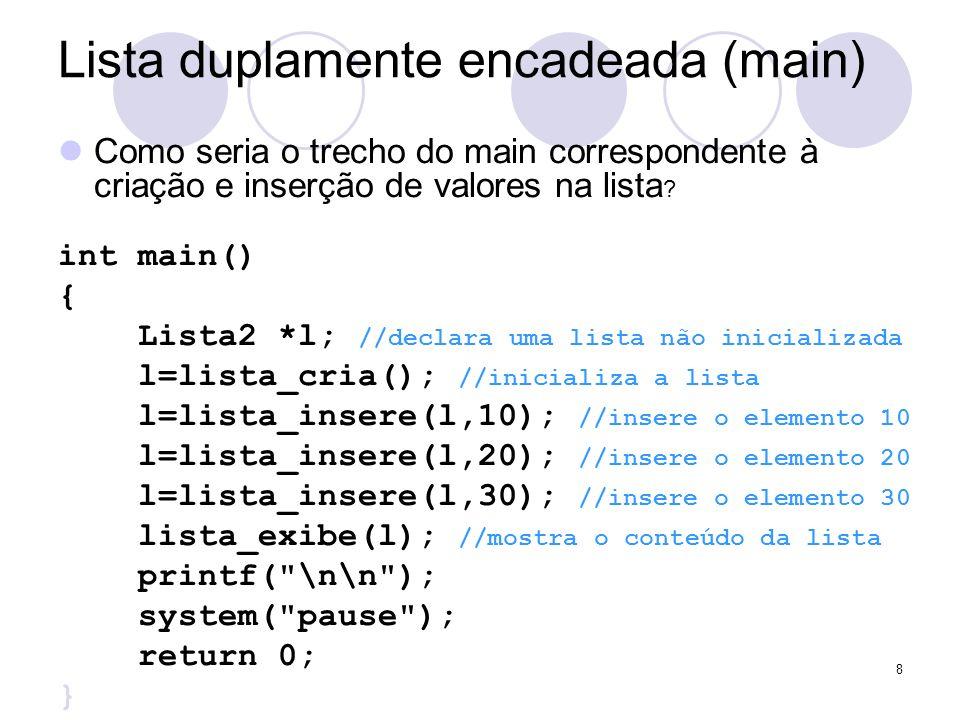 Lista duplamente encadeada (main) Como seria o trecho do main correspondente à criação e inserção de valores na lista ? int main() { Lista2 *l; //decl
