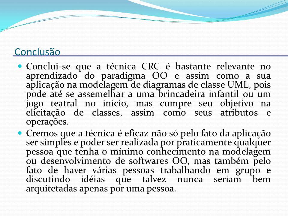 Conclui-se que a técnica CRC é bastante relevante no aprendizado do paradigma OO e assim como a sua aplicação na modelagem de diagramas de classe UML,