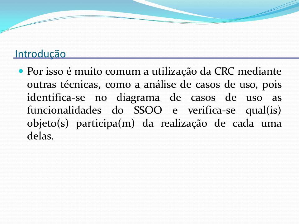 Introdução A técnica de modelagem CRC é dividida em diversas sessões, cada uma identificando classes de um conjunto determinado de casos de uso.